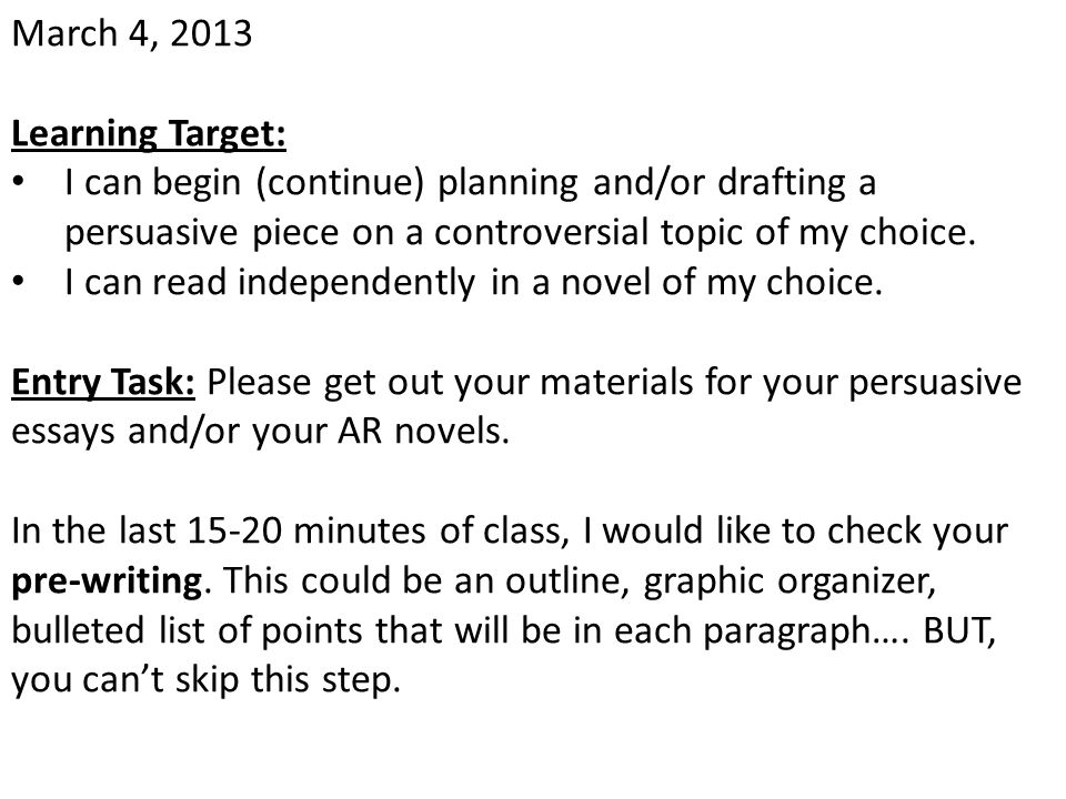 March 4, 2013 Learning Target: I can begin (continue) planning and/or drafting a persuasive piece on a controversial topic of my choice.