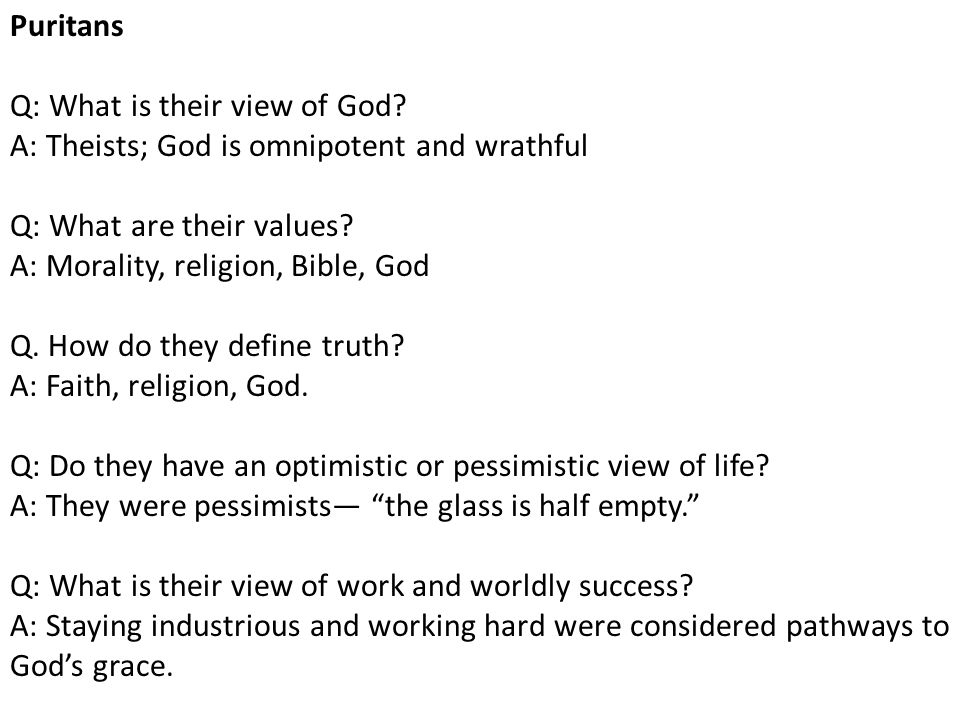 Puritans Q: What is their view of God A: Theists; God is omnipotent and wrathful. Q: What are their values