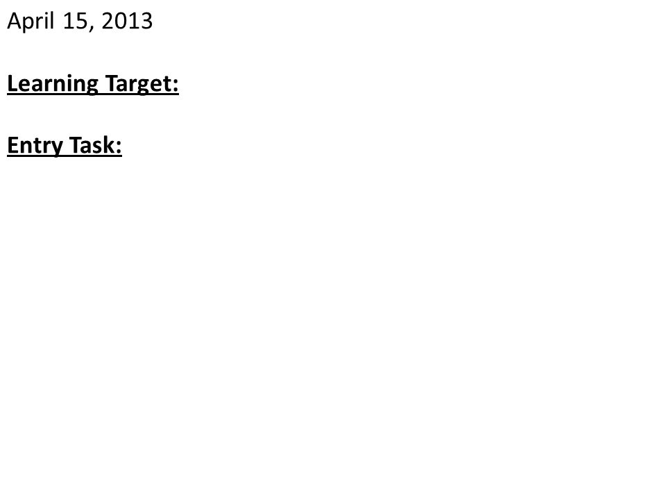 April 15, 2013 Learning Target: Entry Task: