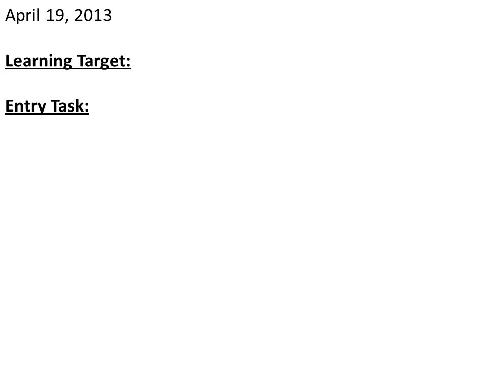 April 19, 2013 Learning Target: Entry Task: