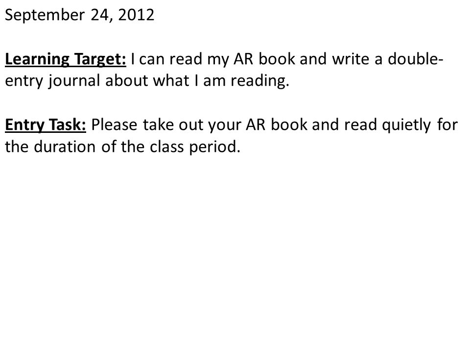 September 24, 2012 Learning Target: I can read my AR book and write a double-entry journal about what I am reading.