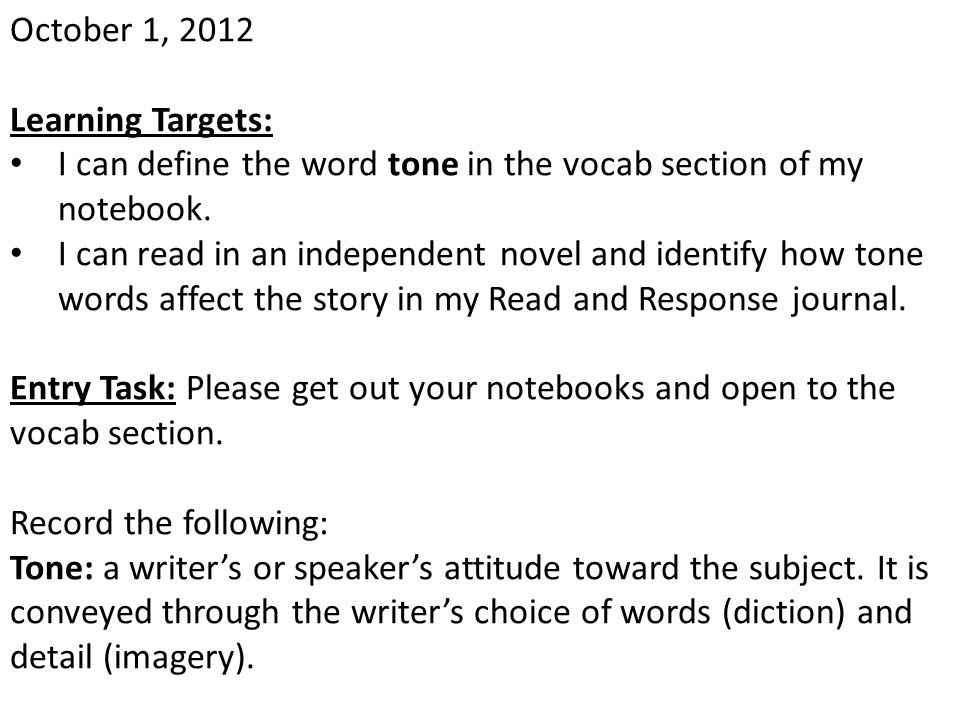October 1, 2012 Learning Targets: I can define the word tone in the vocab section of my notebook.