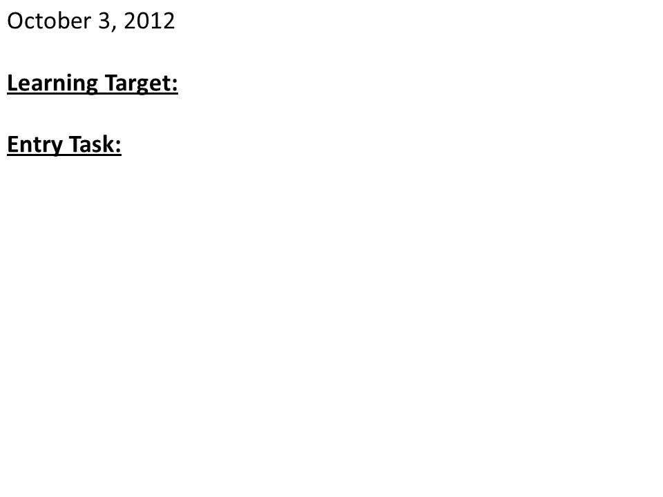 October 3, 2012 Learning Target: Entry Task: