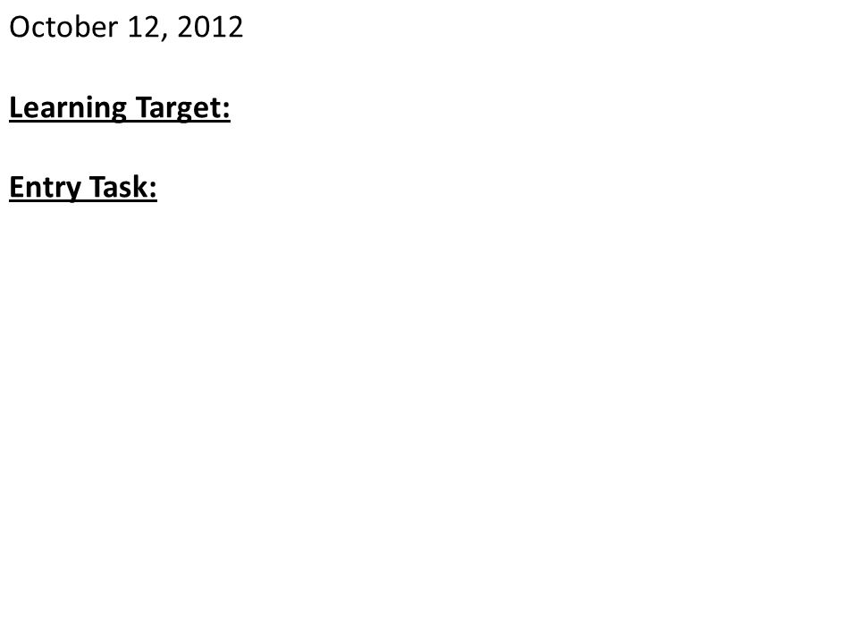 October 12, 2012 Learning Target: Entry Task: