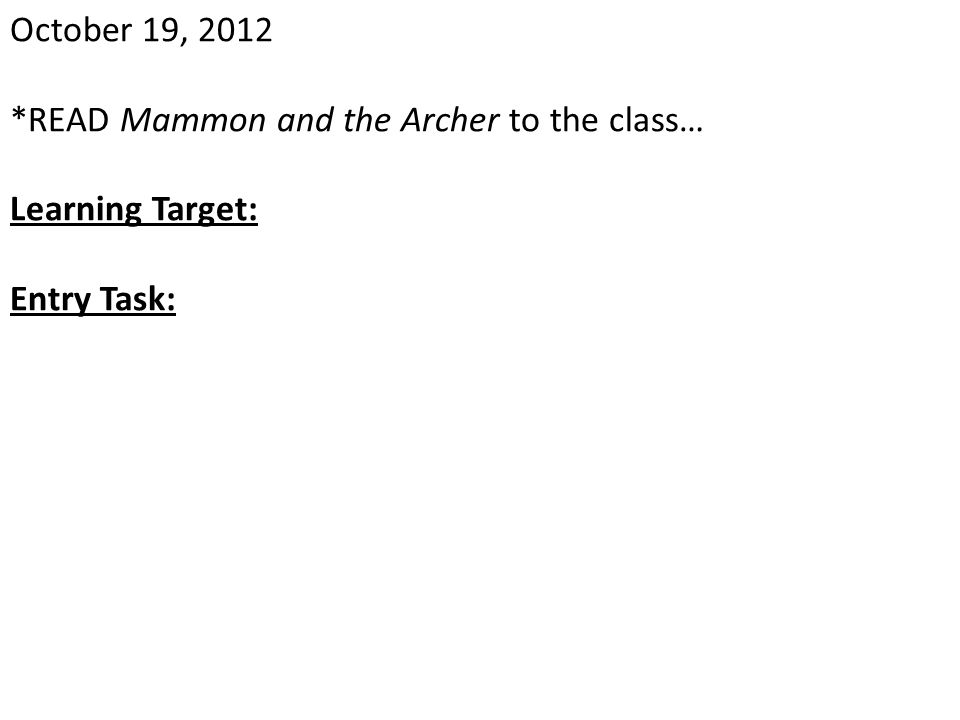 October 19, 2012 *READ Mammon and the Archer to the class… Learning Target: Entry Task: