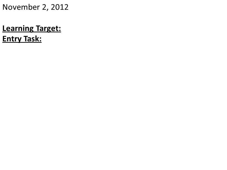 November 2, 2012 Learning Target: Entry Task: