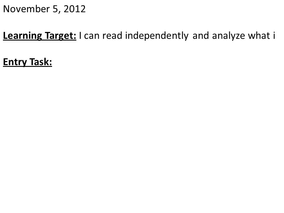 November 5, 2012 Learning Target: I can read independently and analyze what i Entry Task: