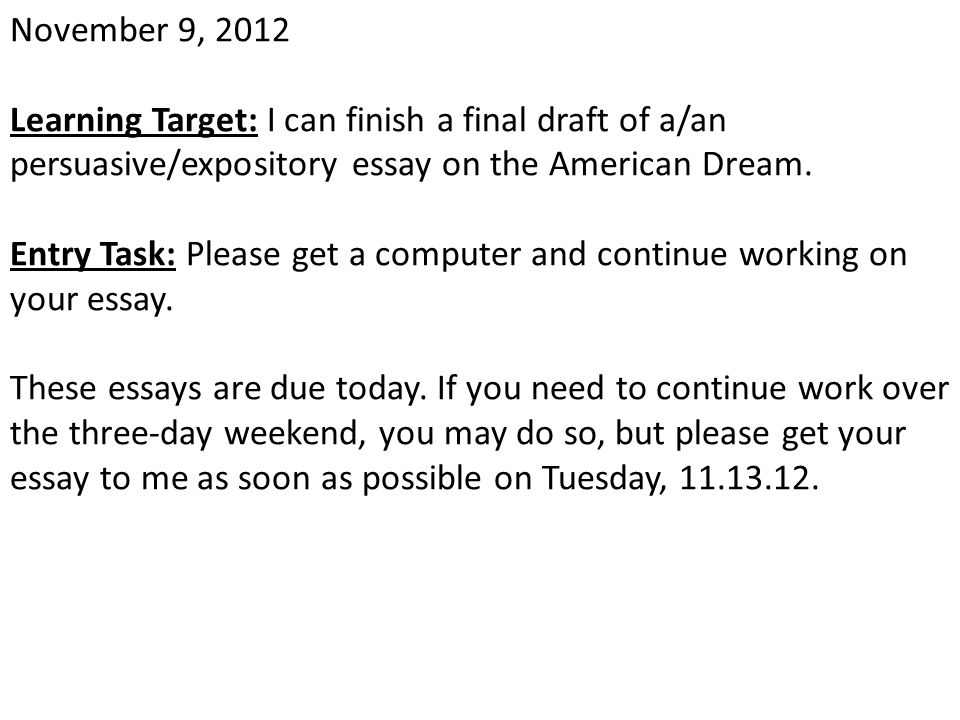 November 9, 2012 Learning Target: I can finish a final draft of a/an persuasive/expository essay on the American Dream.