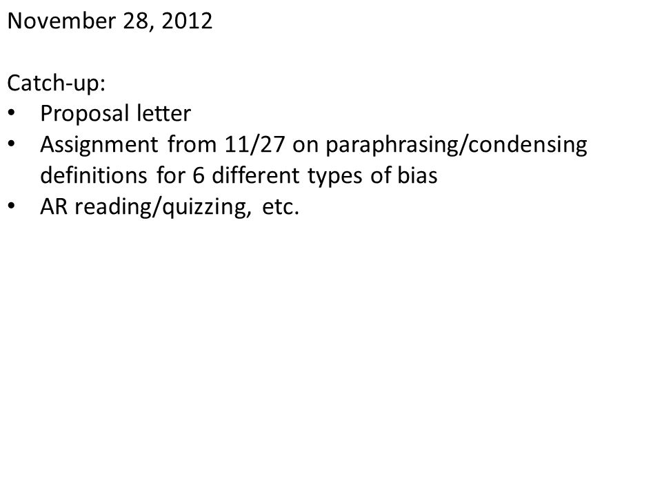 November 28, 2012 Catch-up: Proposal letter. Assignment from 11/27 on paraphrasing/condensing definitions for 6 different types of bias.
