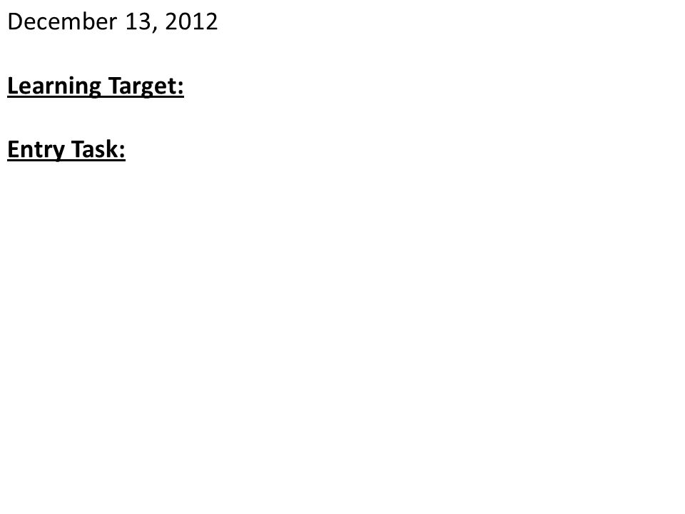 December 13, 2012 Learning Target: Entry Task: