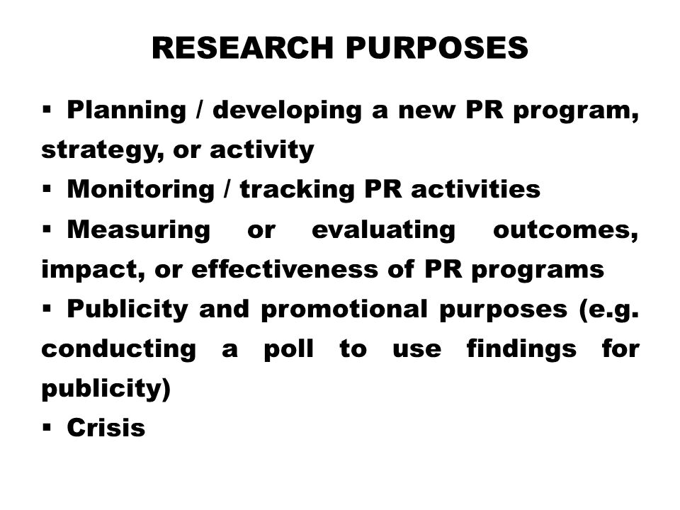 Research Purposes Planning / developing a new PR program, strategy, or activity. Monitoring / tracking PR activities.