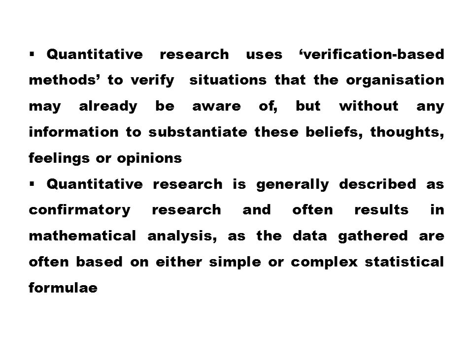 Quantitative research uses 'verification-based methods' to verify situations that the organisation may already be aware of, but without any information to substantiate these beliefs, thoughts, feelings or opinions