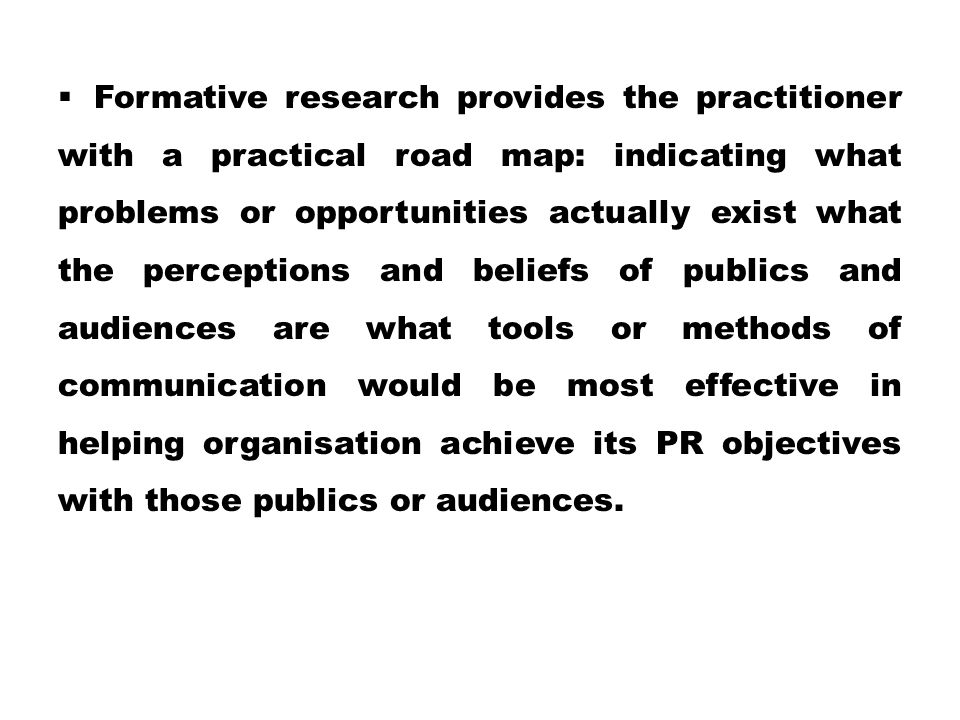 Formative research provides the practitioner with a practical road map: indicating what problems or opportunities actually exist what the perceptions and beliefs of publics and audiences are what tools or methods of communication would be most effective in helping organisation achieve its PR objectives with those publics or audiences.