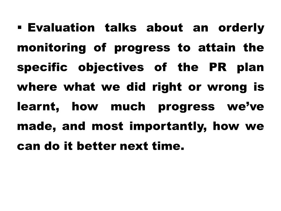 Evaluation talks about an orderly monitoring of progress to attain the specific objectives of the PR plan where what we did right or wrong is learnt, how much progress we've made, and most importantly, how we can do it better next time.