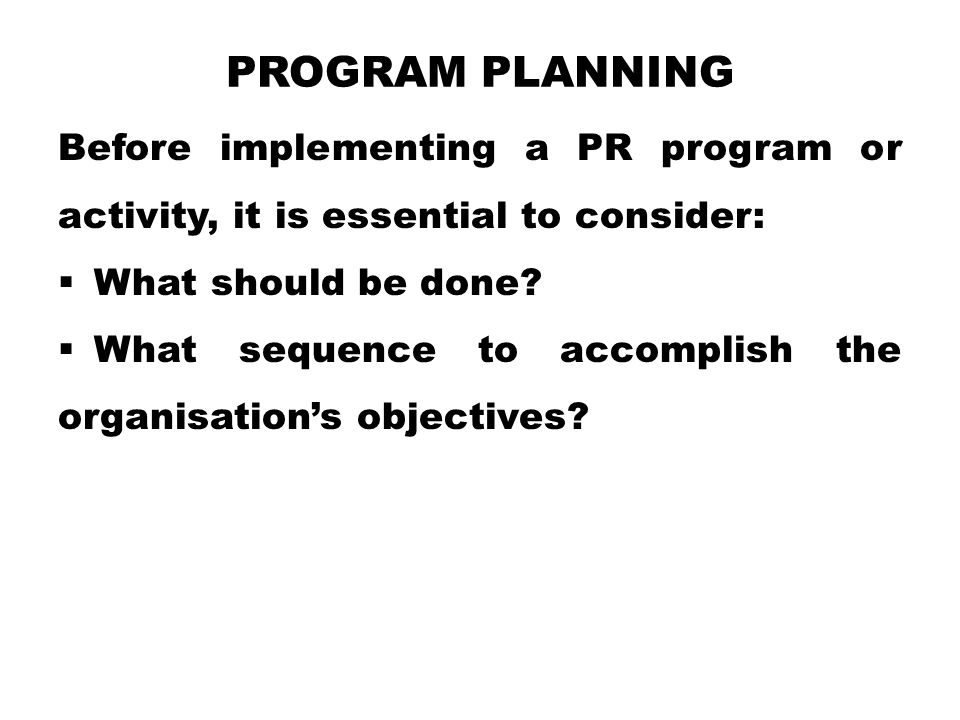 Program Planning Before implementing a PR program or activity, it is essential to consider: What should be done