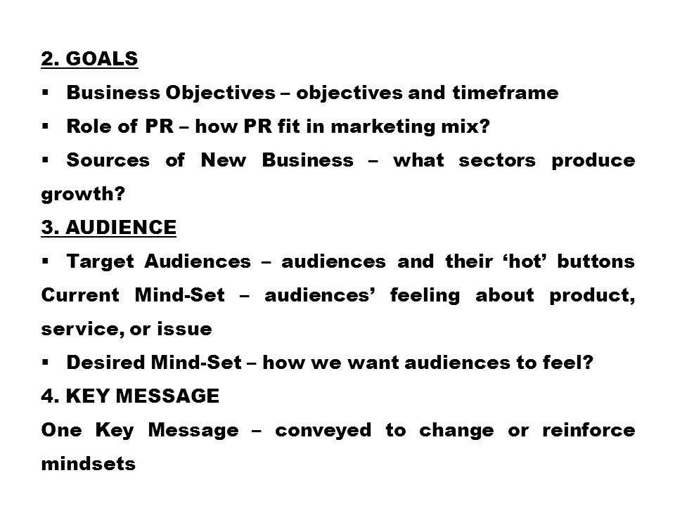 2. Goals Business Objectives – objectives and timeframe. Role of PR – how PR fit in marketing mix