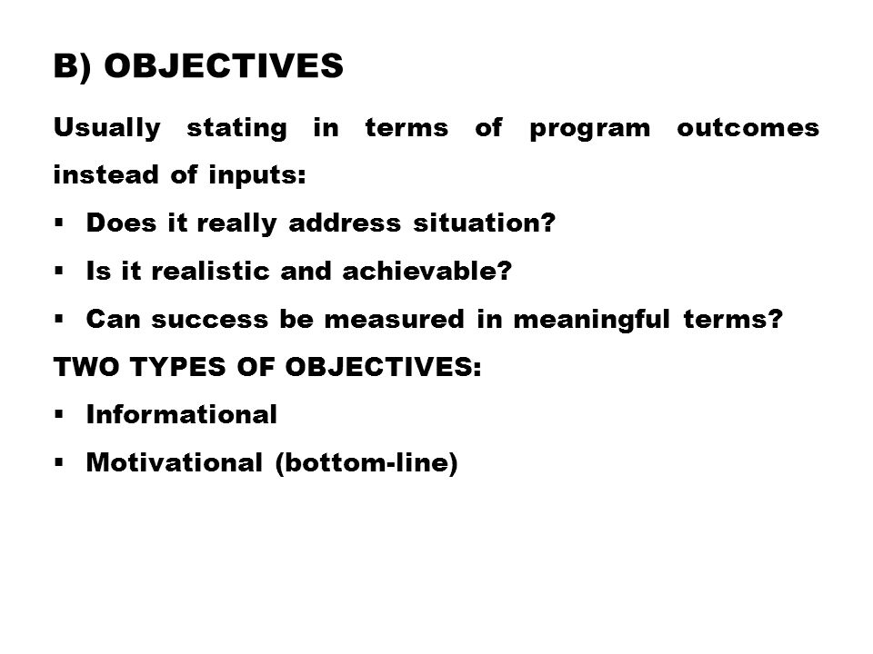 b) Objectives Usually stating in terms of program outcomes instead of inputs: Does it really address situation
