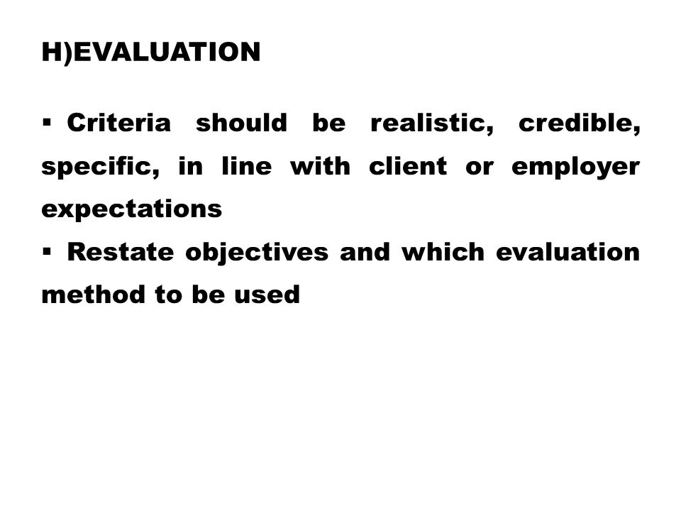 h)Evaluation Criteria should be realistic, credible, specific, in line with client or employer expectations.