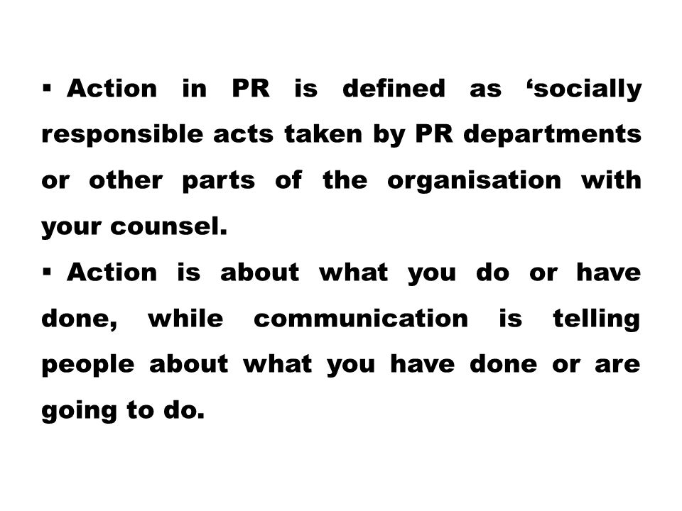 Action in PR is defined as 'socially responsible acts taken by PR departments or other parts of the organisation with your counsel.