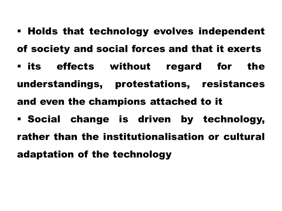 Holds that technology evolves independent of society and social forces and that it exerts