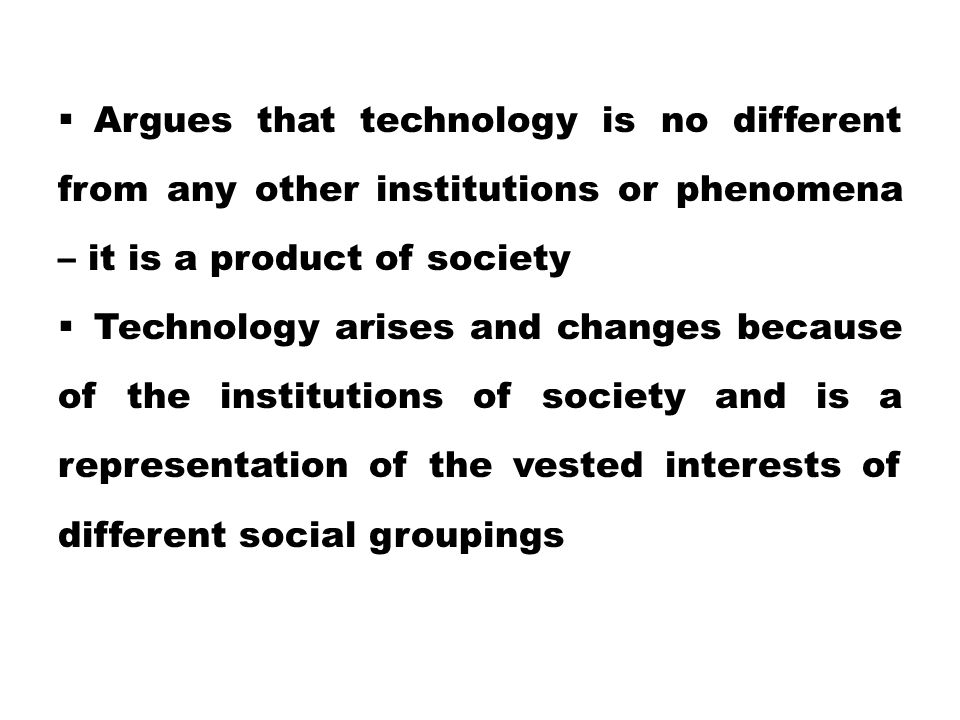 Argues that technology is no different from any other institutions or phenomena – it is a product of society