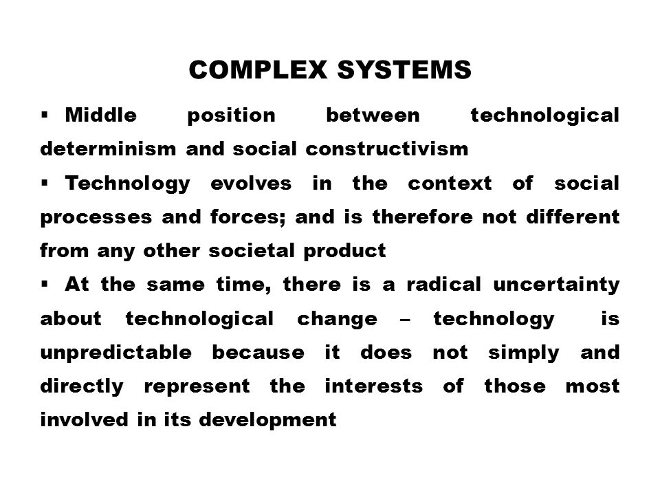 Complex Systems Middle position between technological determinism and social constructivism.
