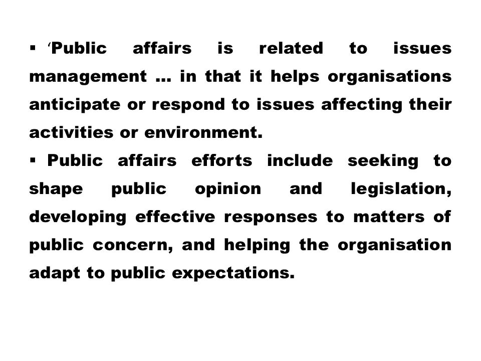 'Public affairs is related to issues management … in that it helps organisations anticipate or respond to issues affecting their activities or environment.