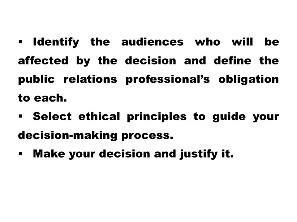 Identify the audiences who will be affected by the decision and define the public relations professional's obligation to each.