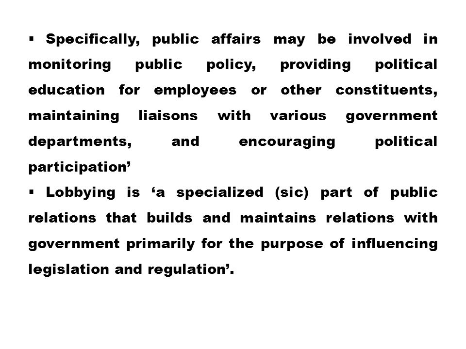 Specifically, public affairs may be involved in monitoring public policy, providing political education for employees or other constituents, maintaining liaisons with various government departments, and encouraging political participation'