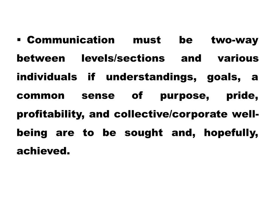 Communication must be two-way between levels/sections and various individuals if understandings, goals, a common sense of purpose, pride, profitability, and collective/corporate well-being are to be sought and, hopefully, achieved.