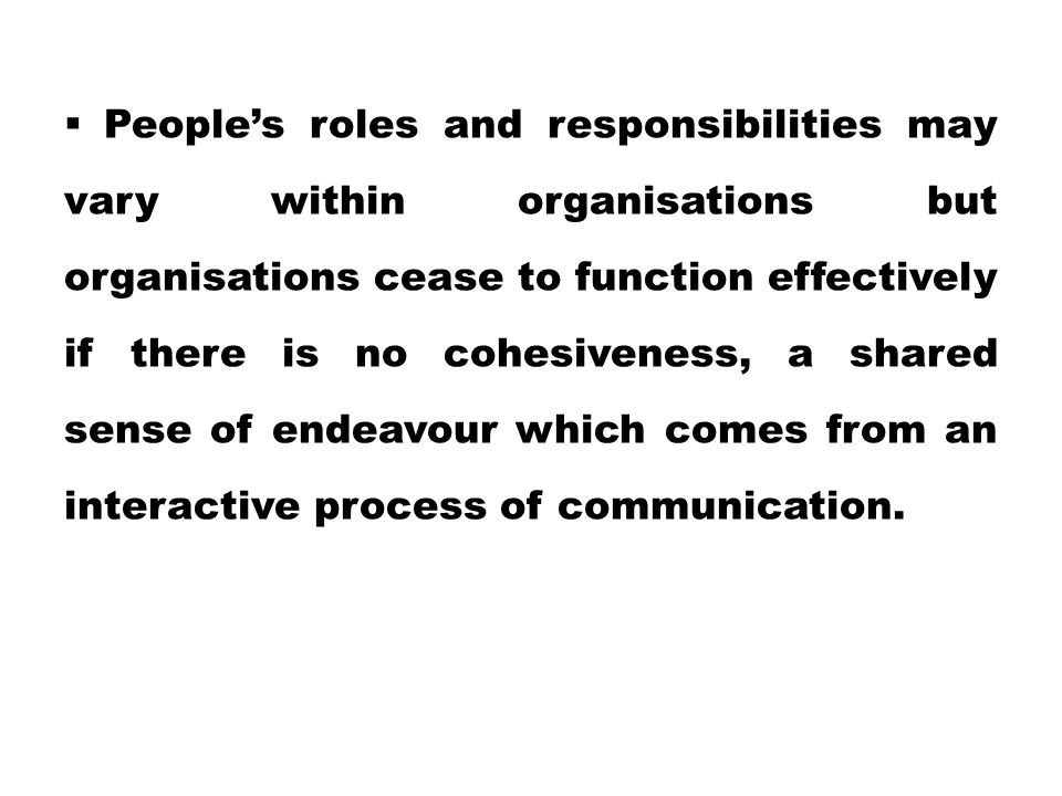People's roles and responsibilities may vary within organisations but organisations cease to function effectively if there is no cohesiveness, a shared sense of endeavour which comes from an interactive process of communication.