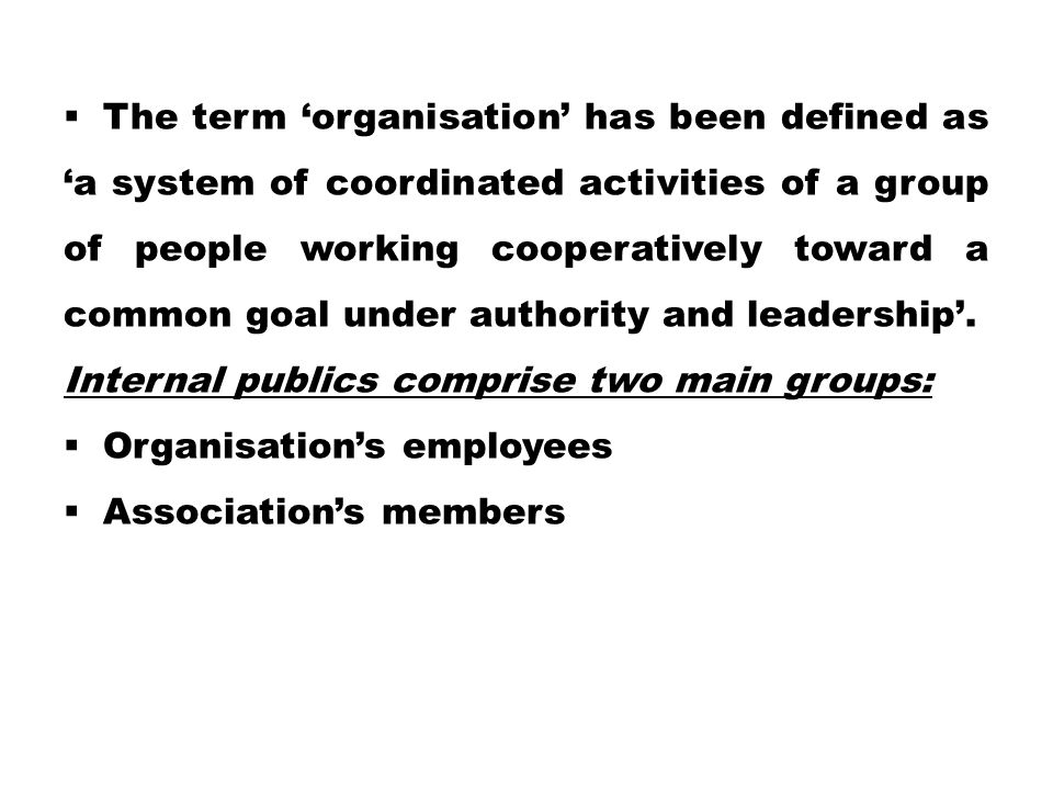 The term 'organisation' has been defined as 'a system of coordinated activities of a group of people working cooperatively toward a common goal under authority and leadership'.