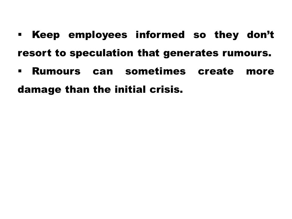 Keep employees informed so they don't resort to speculation that generates rumours.
