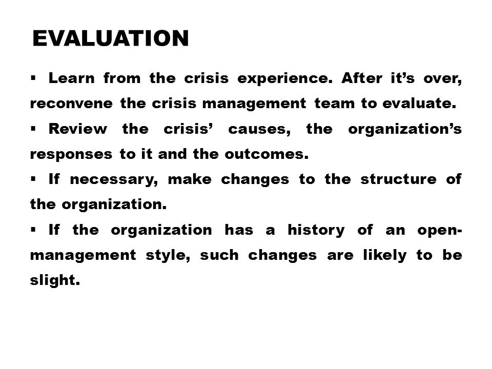 Evaluation Learn from the crisis experience. After it's over, reconvene the crisis management team to evaluate.