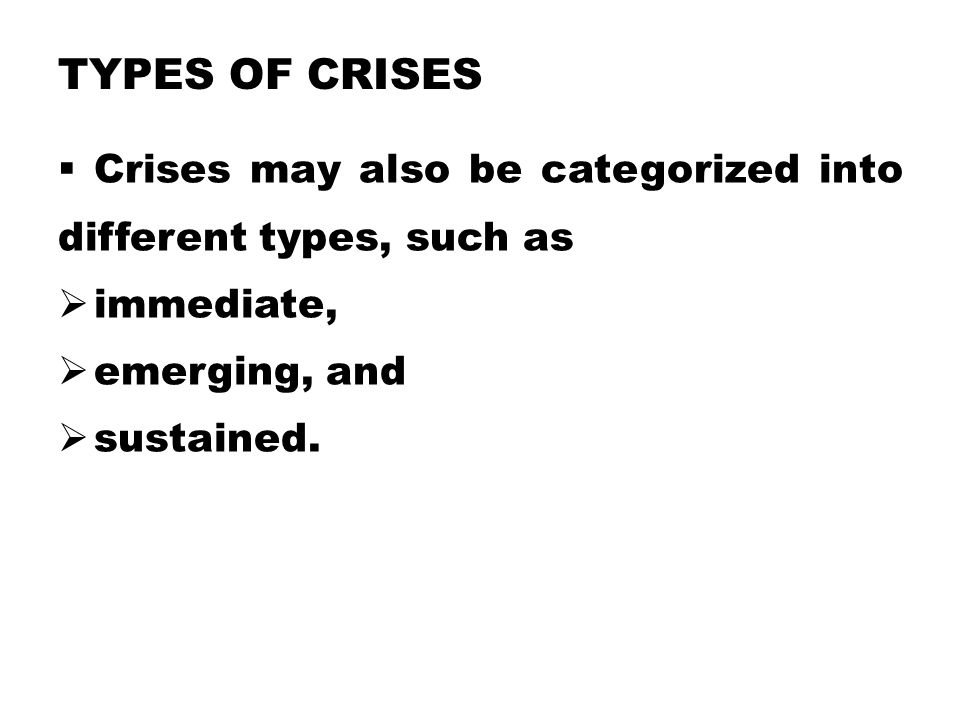 Types of Crises Crises may also be categorized into different types, such as. immediate, emerging, and.