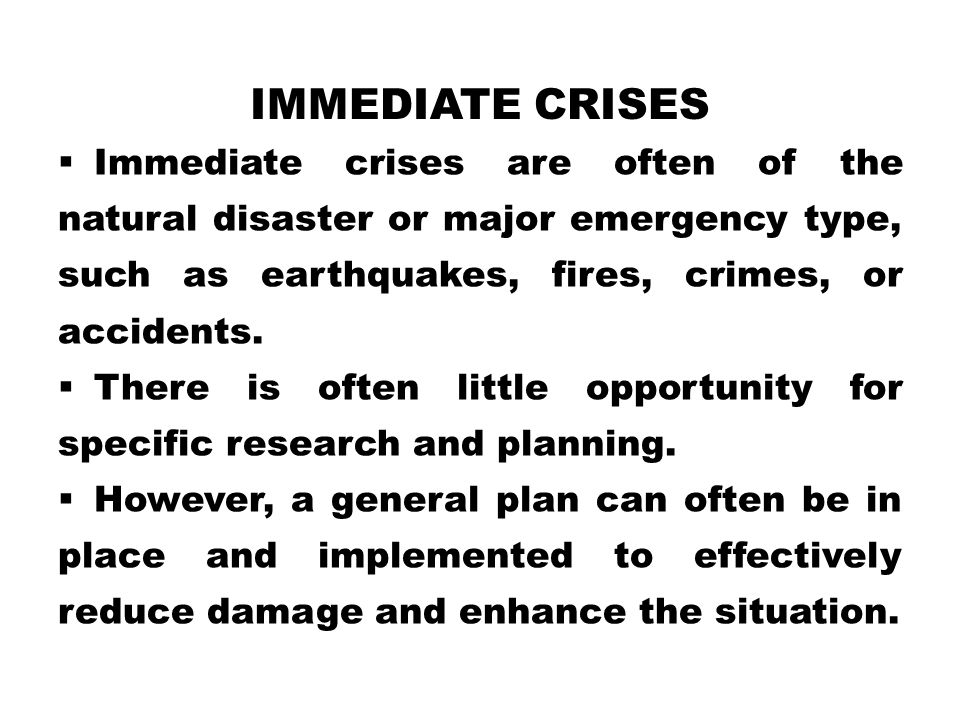 Immediate crises Immediate crises are often of the natural disaster or major emergency type, such as earthquakes, fires, crimes, or accidents.