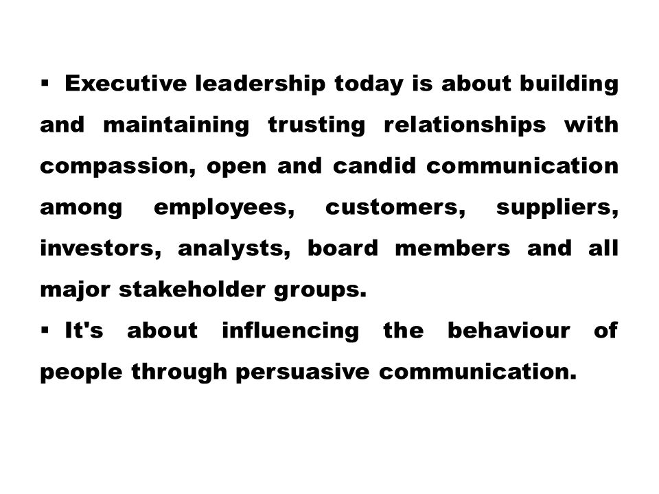 Executive leadership today is about building and maintaining trusting relationships with compassion, open and candid communication among employees, customers, suppliers, investors, analysts, board members and all major stakeholder groups.