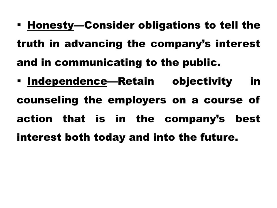 Honesty—Consider obligations to tell the truth in advancing the company's interest and in communicating to the public.