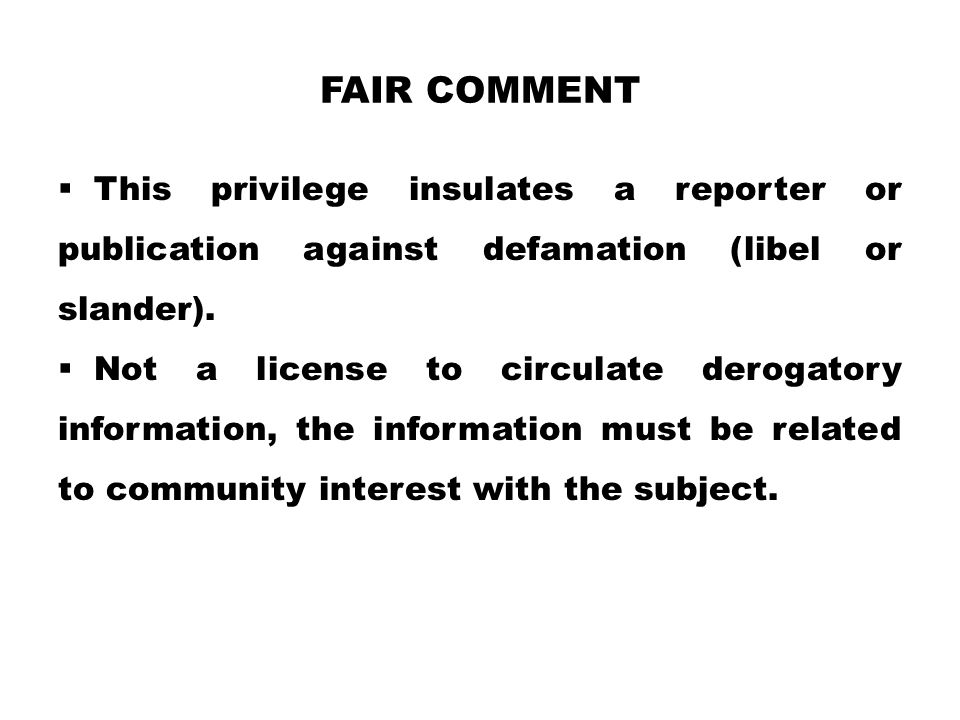 Fair comment This privilege insulates a reporter or publication against defamation (libel or slander).