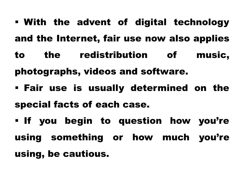With the advent of digital technology and the Internet, fair use now also applies to the redistribution of music, photographs, videos and software.