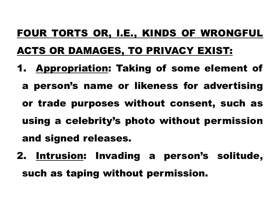 Four torts or, i.e., kinds of wrongful acts or damages, to privacy exist: