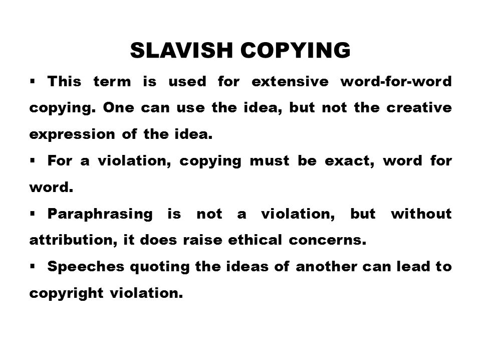 Slavish copying This term is used for extensive word-for-word copying. One can use the idea, but not the creative expression of the idea.