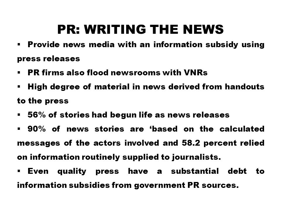 PR: Writing the News Provide news media with an information subsidy using press releases. PR firms also flood newsrooms with VNRs.