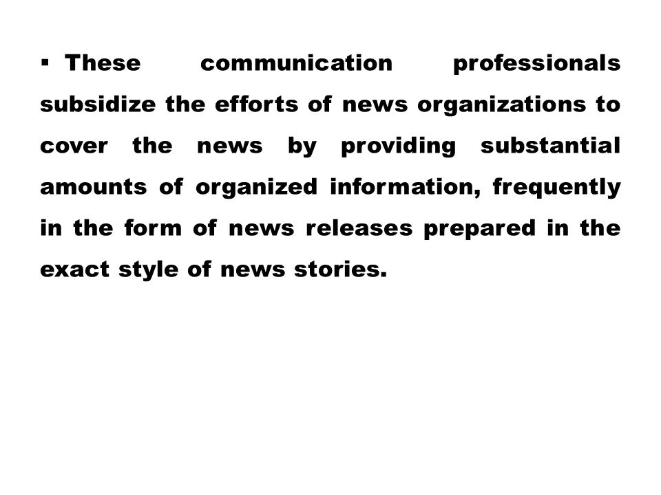 These communication professionals subsidize the efforts of news organizations to cover the news by providing substantial amounts of organized information, frequently in the form of news releases prepared in the exact style of news stories.
