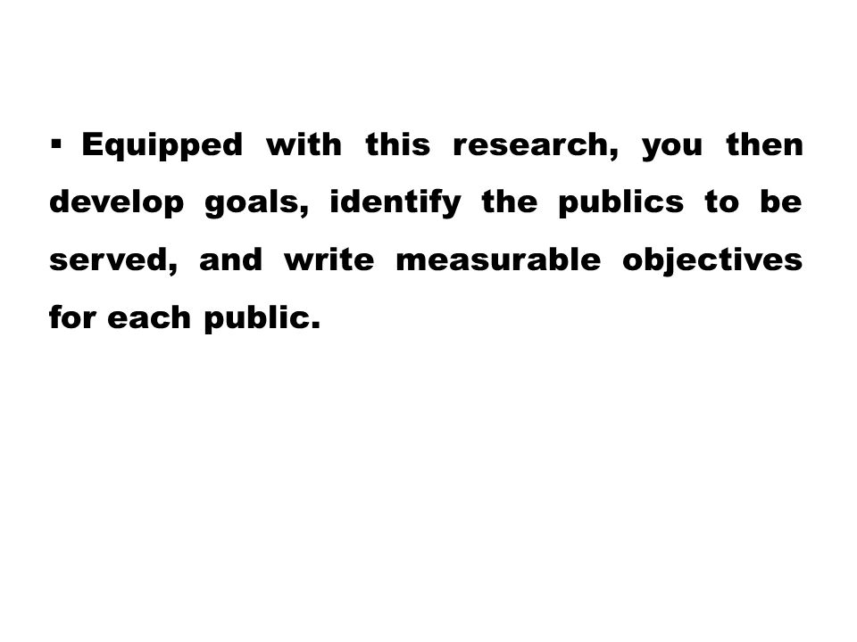 Equipped with this research, you then develop goals, identify the publics to be served, and write measurable objectives for each public.