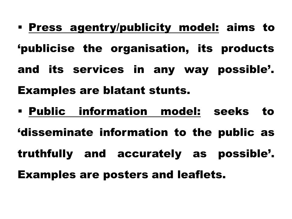 Press agentry/publicity model: aims to 'publicise the organisation, its products and its services in any way possible'. Examples are blatant stunts.