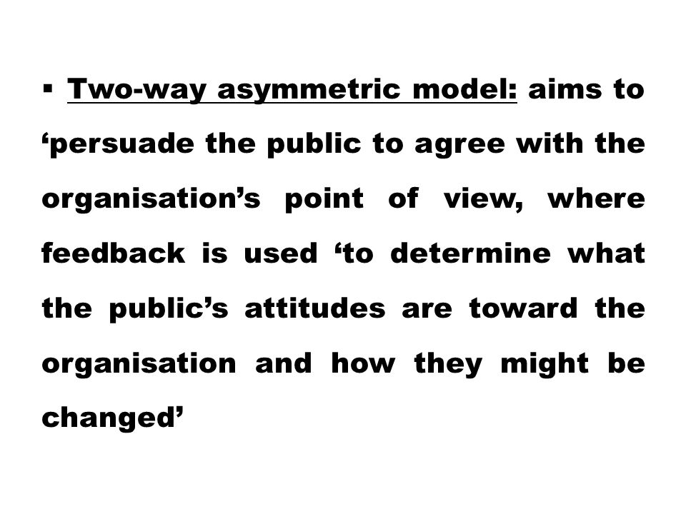 Two-way asymmetric model: aims to 'persuade the public to agree with the organisation's point of view, where feedback is used 'to determine what the public's attitudes are toward the organisation and how they might be changed'
