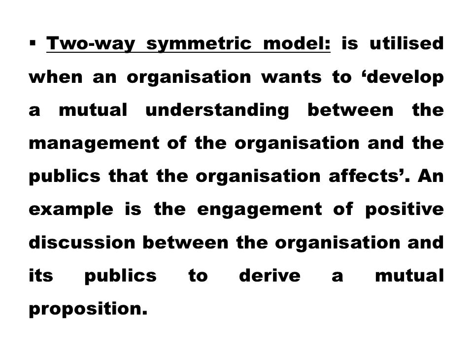 Two-way symmetric model: is utilised when an organisation wants to 'develop a mutual understanding between the management of the organisation and the publics that the organisation affects'.