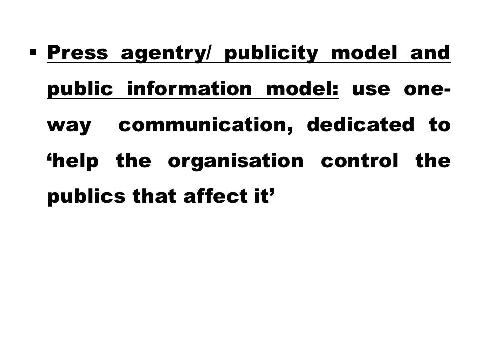 Press agentry/ publicity model and public information model: use one-way communication, dedicated to 'help the organisation control the publics that affect it'
