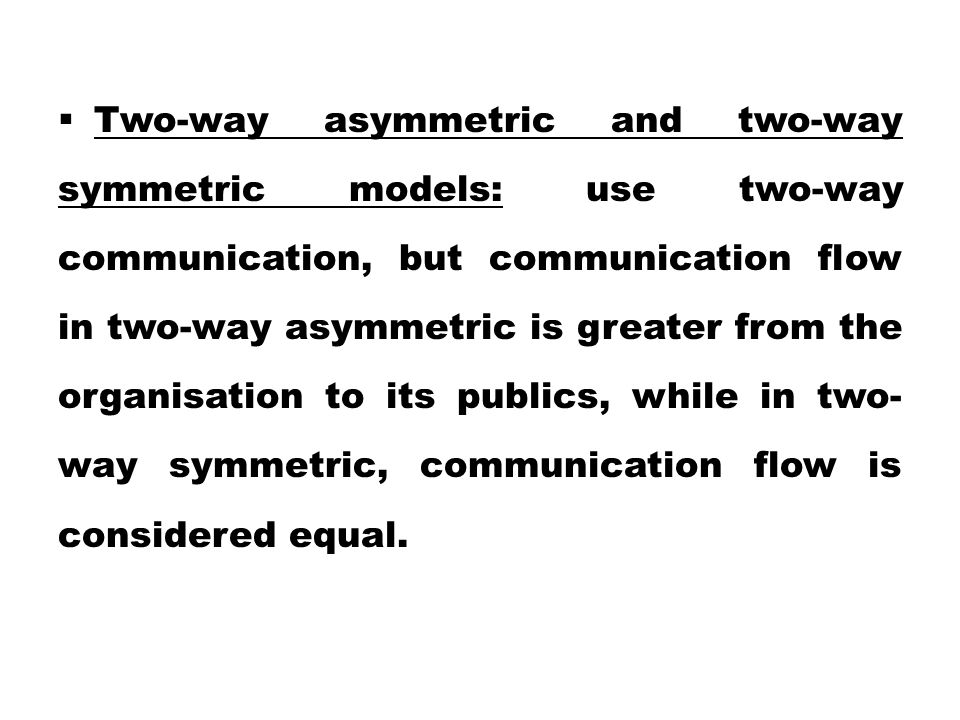 Two-way asymmetric and two-way symmetric models: use two-way communication, but communication flow in two-way asymmetric is greater from the organisation to its publics, while in two-way symmetric, communication flow is considered equal.